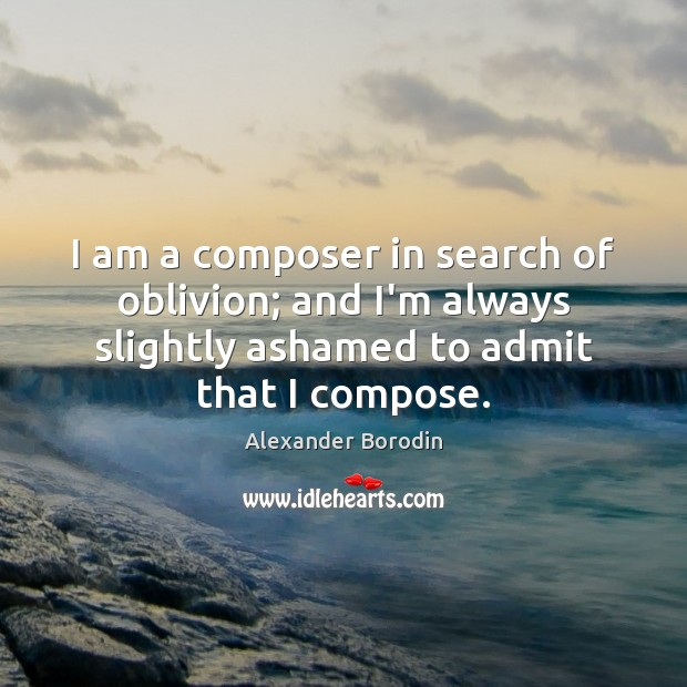 Image, I am a composer in search of oblivion; and I'm always slightly