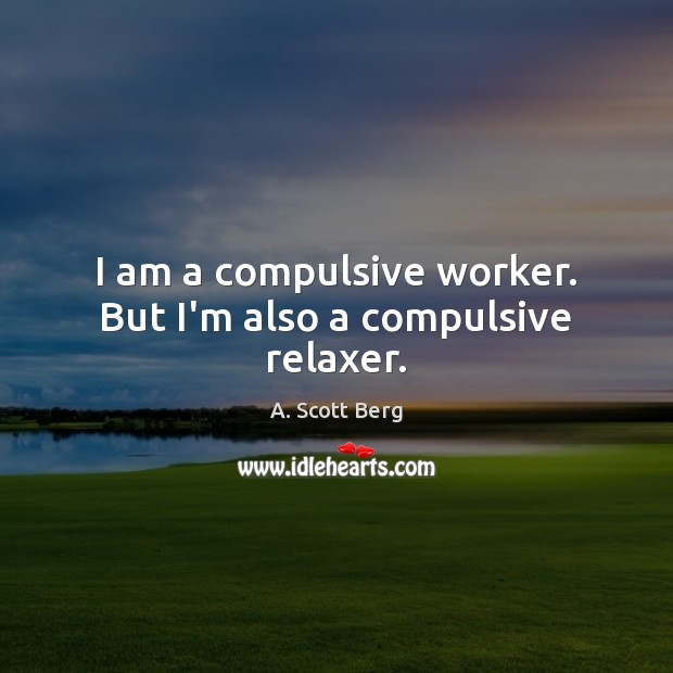 I am a compulsive worker. But I'm also a compulsive relaxer. Image