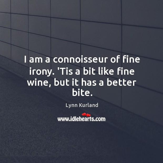 I am a connoisseur of fine irony. 'Tis a bit like fine wine, but it has a better bite. Image