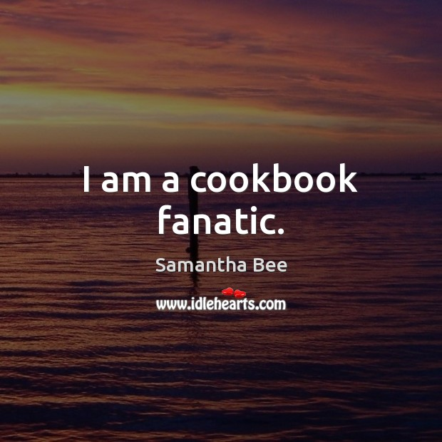 I am a cookbook fanatic. Samantha Bee Picture Quote