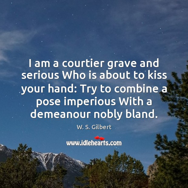I am a courtier grave and serious Who is about to kiss W. S. Gilbert Picture Quote