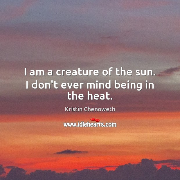 I am a creature of the sun. I don't ever mind being in the heat. Kristin Chenoweth Picture Quote