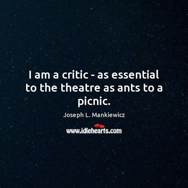Image, I am a critic – as essential to the theatre as ants to a picnic.