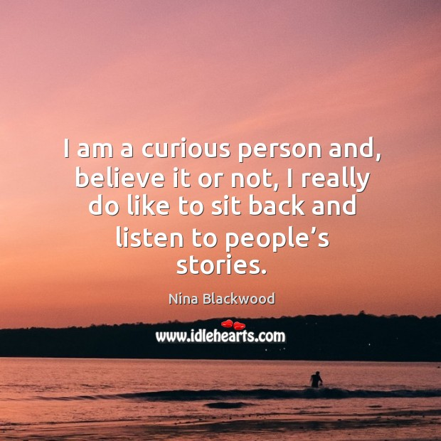 I am a curious person and, believe it or not, I really do like to sit back and listen to people's stories. Image
