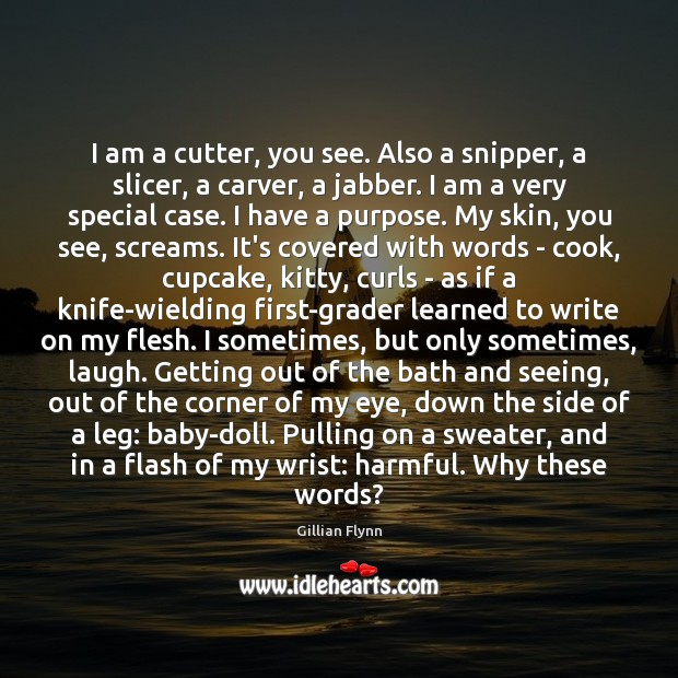 I am a cutter, you see. Also a snipper, a slicer, a Gillian Flynn Picture Quote