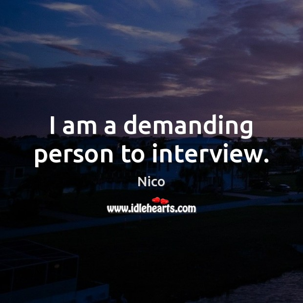 Image, I am a demanding person to interview.