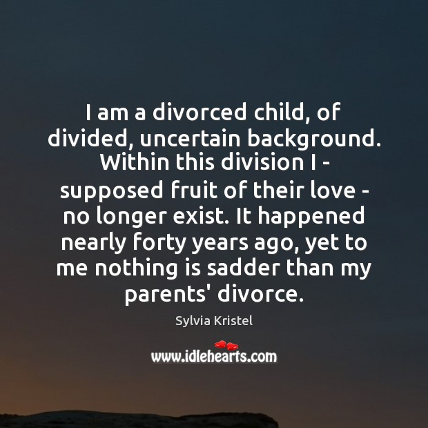 I am a divorced child, of divided, uncertain background. Within this division Divorce Quotes Image