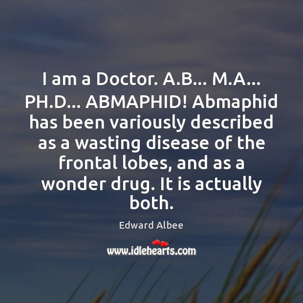 I am a Doctor. A.B… M.A… PH.D… ABMAPHID! Abmaphid Edward Albee Picture Quote