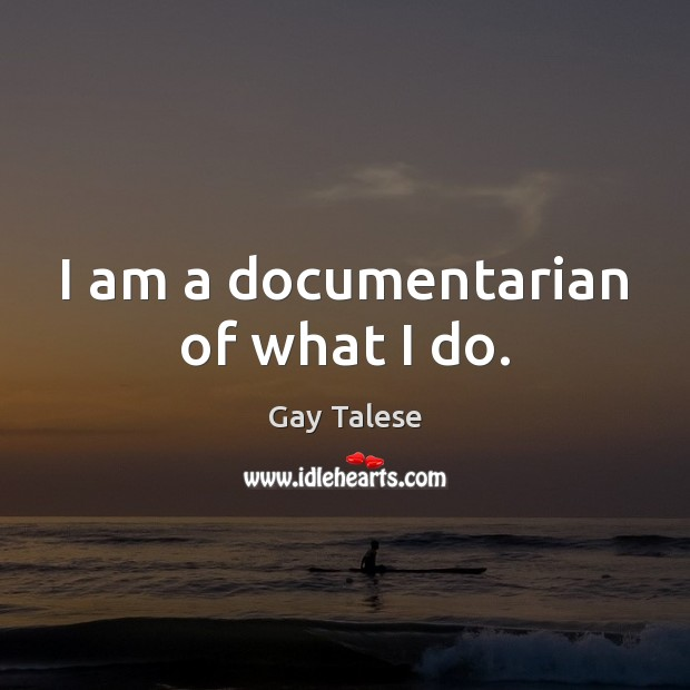I am a documentarian of what I do. Gay Talese Picture Quote