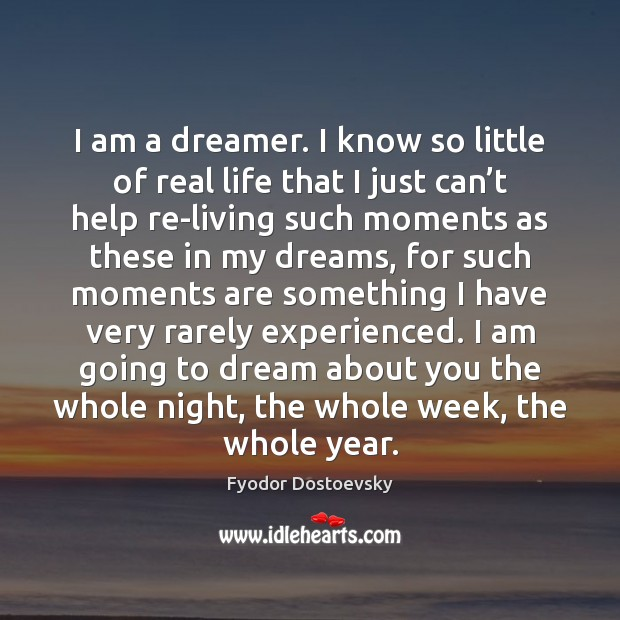 Image, I am a dreamer. I know so little of real life that