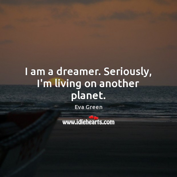 I am a dreamer. Seriously, I'm living on another planet. Eva Green Picture Quote