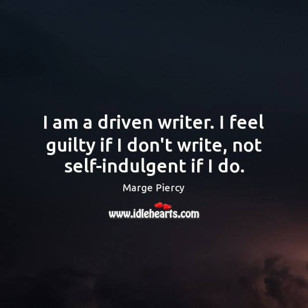 I am a driven writer. I feel guilty if I don't write, not self-indulgent if I do. Marge Piercy Picture Quote