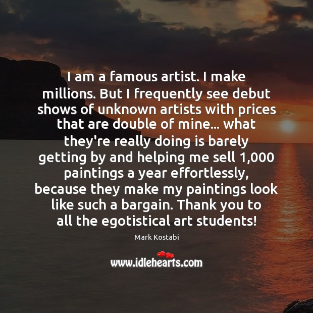 Image, I am a famous artist. I make millions. But I frequently see