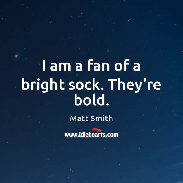 I am a fan of a bright sock. They're bold. Matt Smith Picture Quote