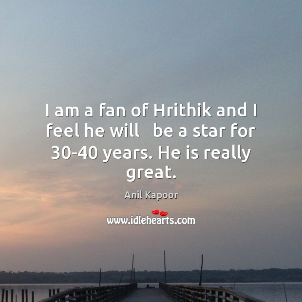 Image, I am a fan of Hrithik and I feel he will   be a star for 30-40 years. He is really great.
