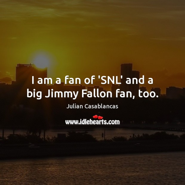I am a fan of 'SNL' and a big Jimmy Fallon fan, too. Julian Casablancas Picture Quote