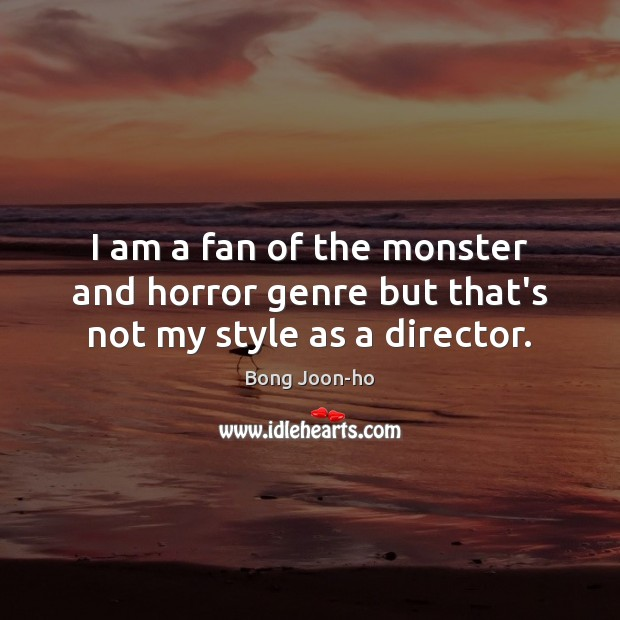 Image, I am a fan of the monster and horror genre but that's not my style as a director.