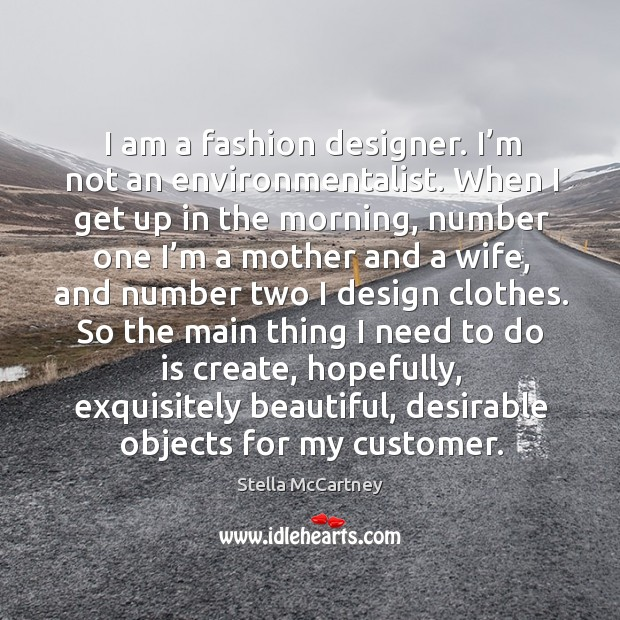 I am a fashion designer. I'm not an environmentalist. When I get up in the morning Stella McCartney Picture Quote