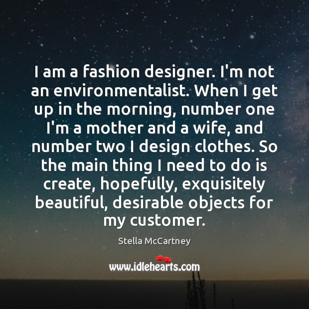 I am a fashion designer. I'm not an environmentalist. When I get Stella McCartney Picture Quote