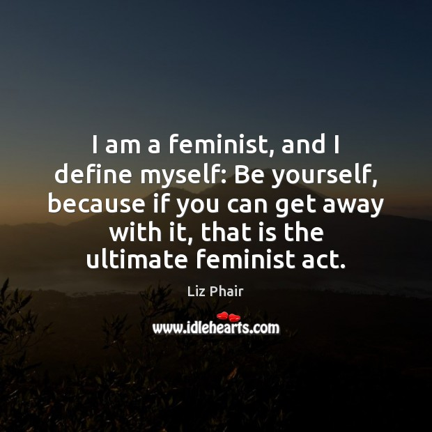 I am a feminist, and I define myself: Be yourself, because if Liz Phair Picture Quote