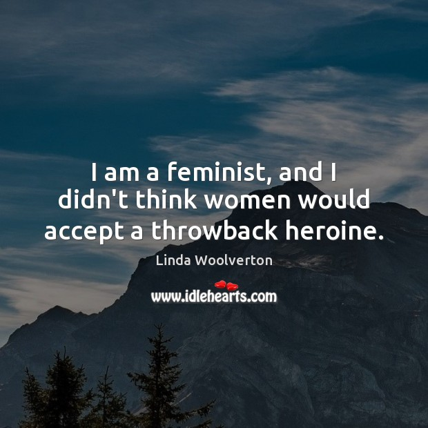 I am a feminist, and I didn't think women would accept a throwback heroine. Image