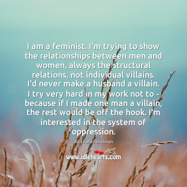 I am a feminist. I'm trying to show the relationships between men Image