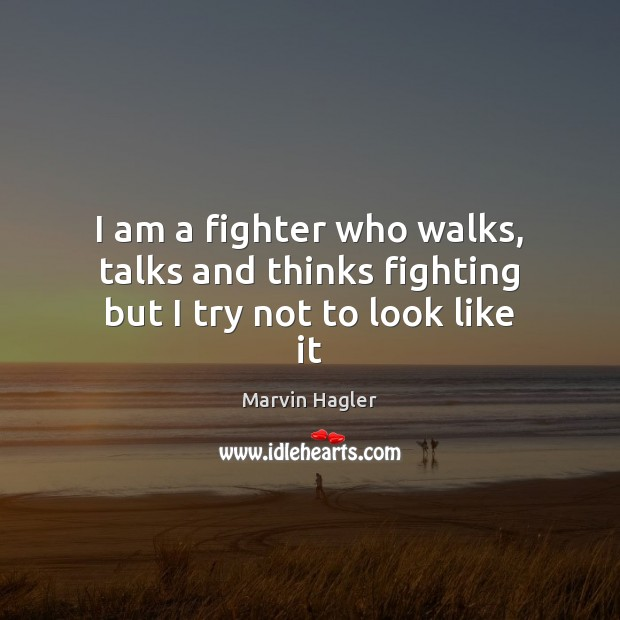 I am a fighter who walks, talks and thinks fighting but I try not to look like it Image