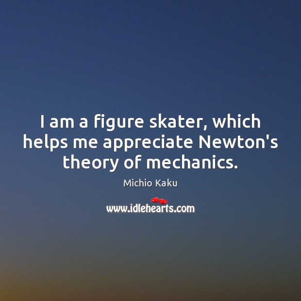 Michio Kaku Picture Quote image saying: I am a figure skater, which helps me appreciate Newton's theory of mechanics.