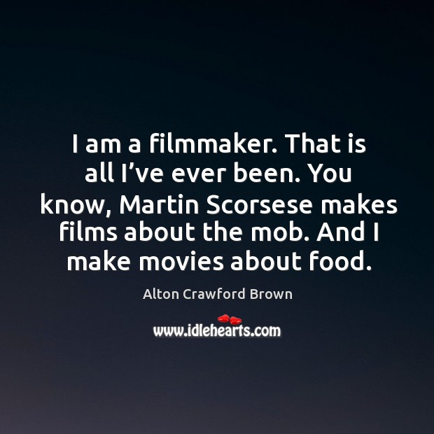 I am a filmmaker. That is all I've ever been. You know, martin scorsese makes films about the mob. Image