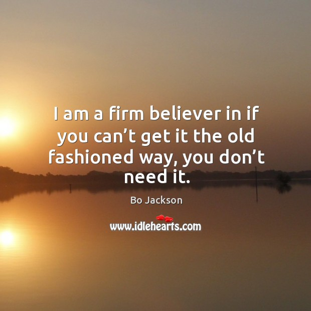 I am a firm believer in if you can't get it the old fashioned way, you don't need it. Bo Jackson Picture Quote