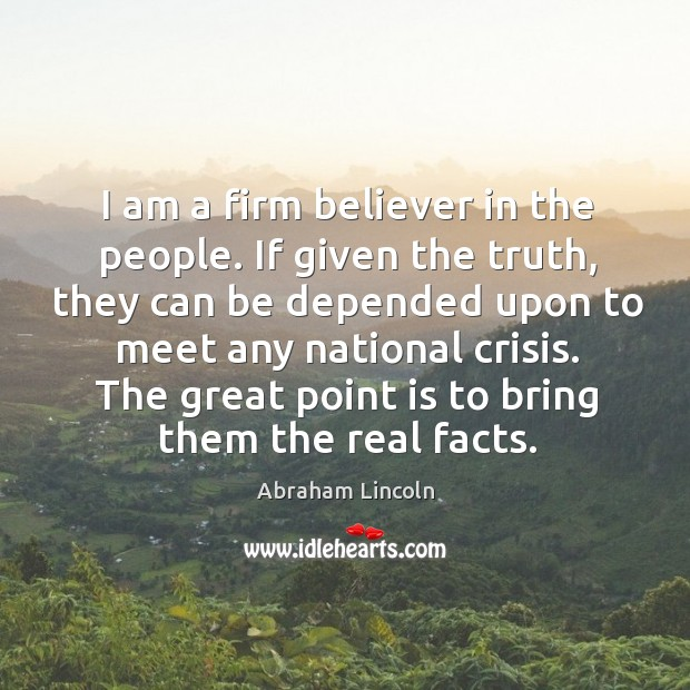 Image, I am a firm believer in the people. If given the truth, they can be depended upon to