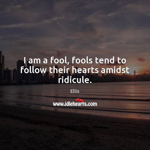Image, I am a fool, fools tend to follow their hearts amidst ridicule.