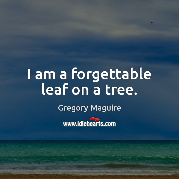 Image, I am a forgettable leaf on a tree.
