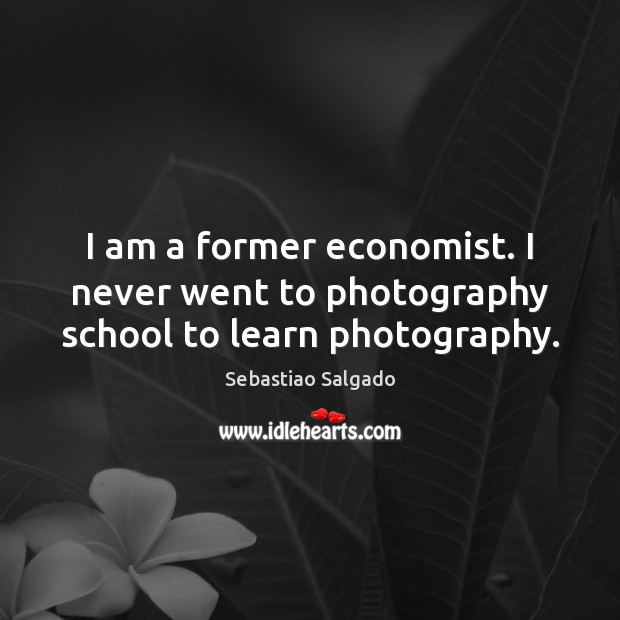 I am a former economist. I never went to photography school to learn photography. Image
