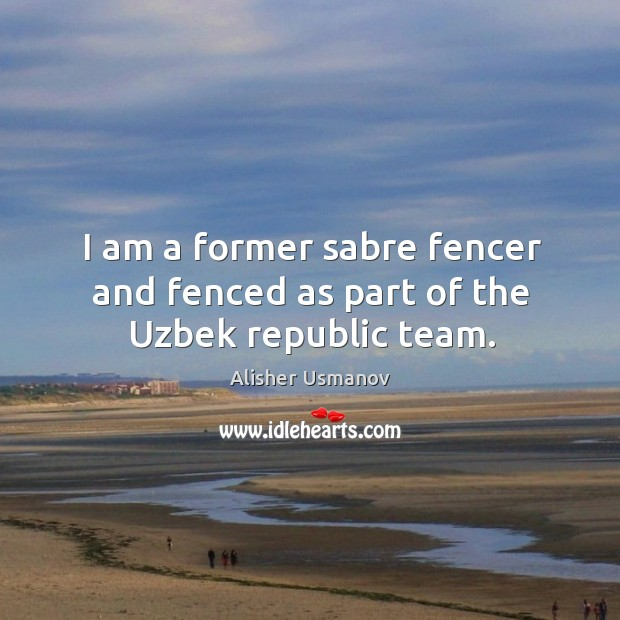 Image, I am a former sabre fencer and fenced as part of the Uzbek republic team.