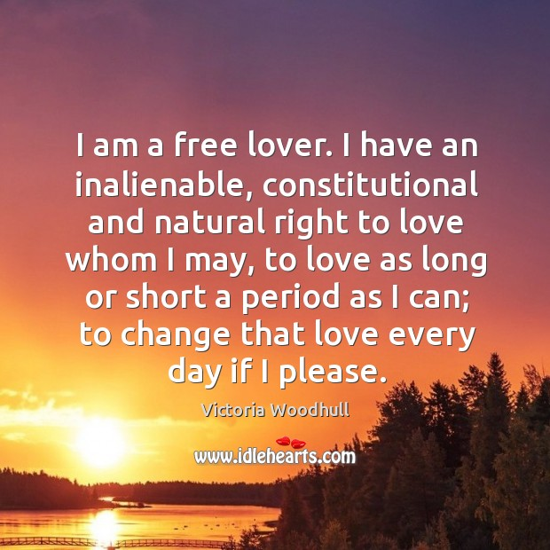 I am a free lover. I have an inalienable, constitutional and natural right to love whom I may Victoria Woodhull Picture Quote