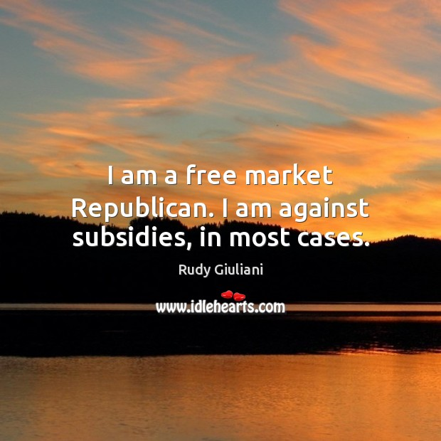 I am a free market Republican. I am against subsidies, in most cases. Rudy Giuliani Picture Quote
