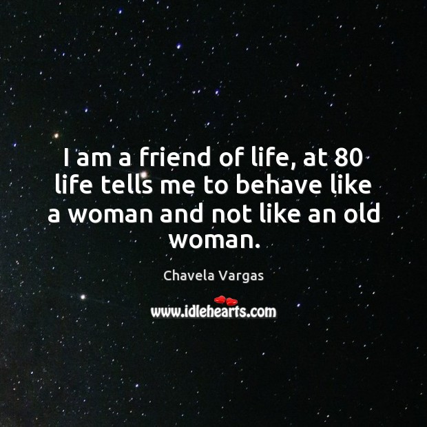 I am a friend of life, at 80 life tells me to behave Image