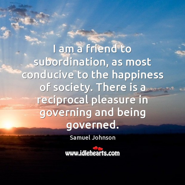 Image, I am a friend to subordination, as most conducive to the happiness