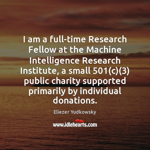 I am a full-time Research Fellow at the Machine Intelligence Research Institute, Eliezer Yudkowsky Picture Quote