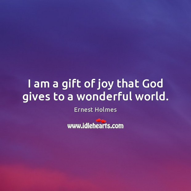 I am a gift of joy that God gives to a wonderful world. Ernest Holmes Picture Quote