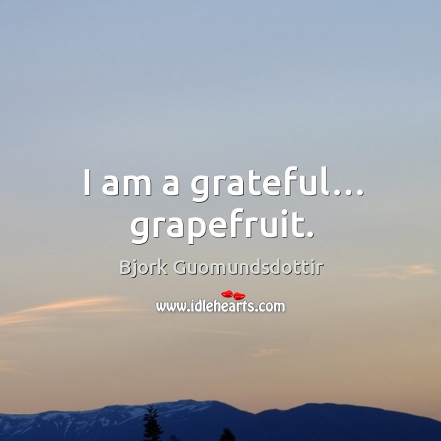 I am a grateful… grapefruit. Bjork Guomundsdottir Picture Quote