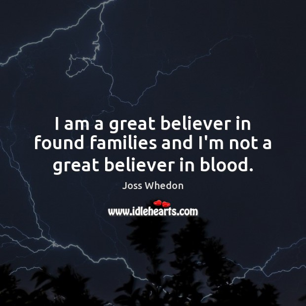 Image, I am a great believer in found families and I'm not a great believer in blood.