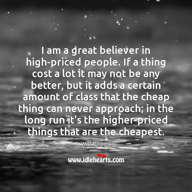 Image, I am a great believer in high-priced people. If a thing cost
