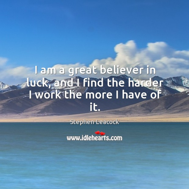 I am a great believer in luck, and I find the harder I work the more I have of it. Stephen Leacock Picture Quote