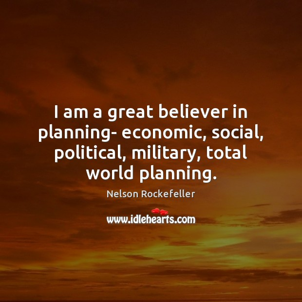 Image, I am a great believer in planning- economic, social, political, military, total