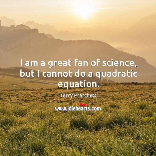 I am a great fan of science, but I cannot do a quadratic equation. Image