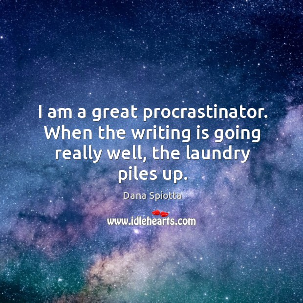 Image, I am a great procrastinator. When the writing is going really well, the laundry piles up.