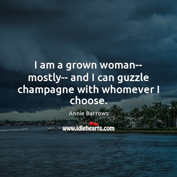 Image, I am a grown woman– mostly– and I can guzzle champagne with whomever I choose.