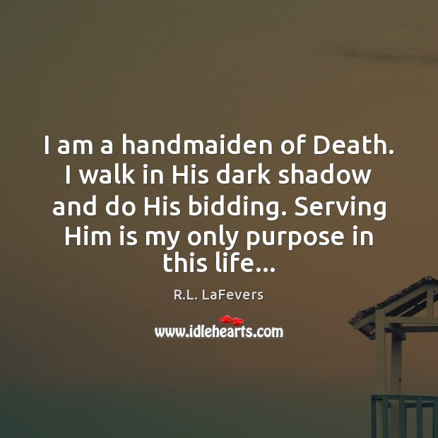 I am a handmaiden of Death. I walk in His dark shadow R.L. LaFevers Picture Quote